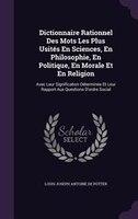 Dictionnaire Rationnel Des Mots Les Plus Usités En Sciences, En Philosophie, En Politique, En Morale Et En Religion: Avec