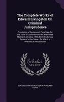 The Complete Works of Edward Livingston On Criminal Jurisprudence: Consisting of Systems of Penal Law for the State of Louisiana a