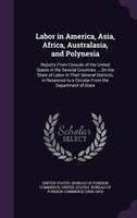 Labor in America, Asia, Africa, Australasia, and Polynesia: Reports From Consuls of the United States in the Several Countries ...