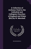A Collection of Anthems Used in the Cathedral and Collegiate Churches of England and Wales [Ed.] by W. Marshall