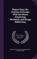 Report Upon the Practice in Europe With the Heavy Armstrong, Woolwich, and Krupp Rifled Guns