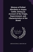 History of Polled Aberdeen or Angus Cattle, Giving an Account of the Origin, Improvement, and Characteristics of the Breed