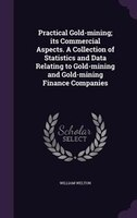 Practical Gold-mining; its Commercial Aspects. A Collection of Statistics and Data Relating to Gold-mining and Gold-mining Finance