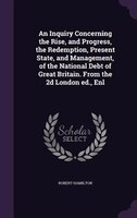 An Inquiry Concerning the Rise, and Progress, the Redemption, Present State, and Management, of the National Debt of Great Britain