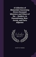 A Collection of Memorials Concerning Divers Deceased Ministers and Others of the ... Quakers, in Pennsylvania, New-Jersey, and Par