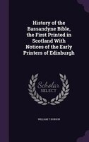 History of the Bassandyne Bible, the First Printed in Scotland With Notices of the Early Printers of Edinburgh
