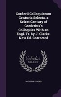Corderii Colloquiorum Centuria Selecta. a Select Century of Corderius's Colloquies With an Engl. Tr. by J. Clarke. New