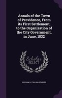 Annals of the Town of Providence, From its First Settlement, to the Organization of the City Government, in June, 1832