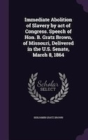 Immediate Abolition of Slavery by act of Congress. Speech of Hon. B. Gratz Brown, of Missouri, Delivered in the U.S. Senate, March
