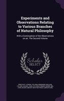 Experiments and Observations Relating to Various Branches of Natural Philosophy: With a Continuation of the Observations on air. T