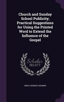 Church and Sunday School Publicity; Practical Suggestions for Using the Printed Word to Extend the Influence of the Gospel