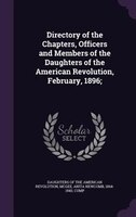Directory of the Chapters, Officers and Members of the Daughters of the American Revolution, February, 1896;
