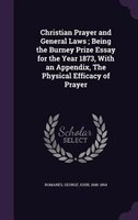 Christian Prayer and General Laws ; Being the Burney Prize Essay for the Year 1873, With an Appendix, The Physical Efficacy of Pra