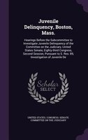 Juvenile Delinquency, Boston, Mass.: Hearings Before the Subcommittee to Investigate Juvenile Delinquency of the Committee on the