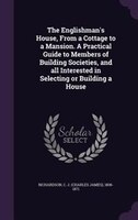The Englishman's House, From a Cottage to a Mansion. A Practical Guide to Members of Building Societies, and all