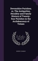 Devonshire Parishes; or, The Antiquities, Heraldry and Family History of Twenty-four Parishes in the Archdeaconry of Totnes