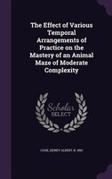 The Effect of Various Temporal Arrangements of Practice on the Mastery of an Animal Maze of Moderate Complexity