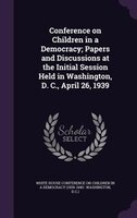 Conference on Children in a Democracy; Papers and Discussions at the Initial Session Held in Washington, D. C., April 26, 1939