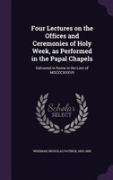 Four Lectures on the Offices and Ceremonies of Holy Week, as Performed in the Papal Chapels: Delivered in Rome in the Lent of MDCC