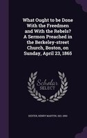 What Ought to be Done With the Freedmen and With the Rebels? A Sermon Preached in the Berkeley-street Church, Boston, on Sunday, A