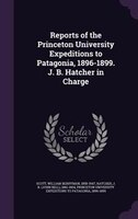 Reports of the Princeton University Expeditions to Patagonia, 1896-1899. J. B. Hatcher in Charge
