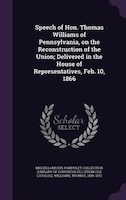 Speech of Hon. Thomas Williams of Pennsylvania, on the Reconstruction of the Union; Delivered in the House of Representatives, Feb