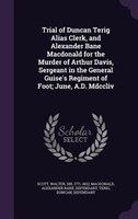 Trial of Duncan Terig Alias Clerk, and Alexander Bane Macdonald for the Murder of Arthur Davis, Sergeant in the General