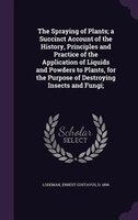 The Spraying of Plants; a Succinct Account of the History, Principles and Practice of the Application of Liquids and Powders to Pl