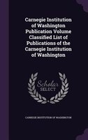 Carnegie Institution of Washington Publication Volume Classified List of Publications of the Carnegie Institution of Washington