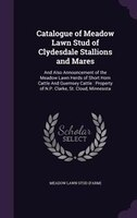 Catalogue of Meadow Lawn Stud of Clydesdale Stallions and Mares: And Also Announcement of the Meadow Lawn Herds of Short Horn Catt