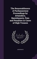 The Reasonableness of Parliamentary Proceedings by Attainders, Banishments, Pain and Penalties in Cases of High Treason
