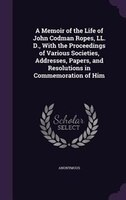 A Memoir of the Life of John Codman Ropes, LL. D., With the Proceedings of Various Societies, Addresses, Papers, and Resolutions i