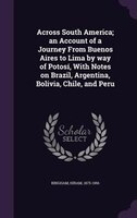 Across South America; an Account of a Journey From Buenos Aires to Lima by way of Potosí, With Notes on Brazil, Argentina,