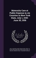 Maternity Care at Public Expense in six Counties in New York State, July 1, 1935-June 30, 1936