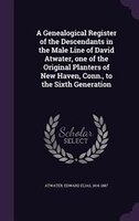 A Genealogical Register of the Descendants in the Male Line of David Atwater, one of the Original Planters of New Haven, Conn., to