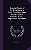 Biennial Report of the State Board of Land Commissioners of the State of Montana to the ... Legislative Assembly