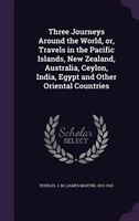 Three Journeys Around the World, or, Travels in the Pacific Islands, New Zealand, Australia, Ceylon, India, Egypt and Other Orient