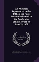 An Austrian Diplomatist in the Fifties; the Rede Lecture Delivered in the Cambridge Senate-House on June 13, 1908