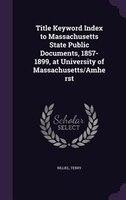 Title Keyword Index to Massachusetts State Public Documents, 1857-1899, at University of Massachusetts/Amherst