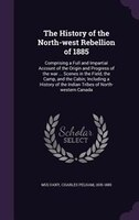The History of the North-west Rebellion of 1885: Comprising a Full and Impartial Account of the Origin and Progress of the war ...