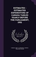 ESTIMATES - ESTIMATED EXPENDITURE OF CANADA TABLED YEARLY BEFORE THE PARLIAMENT, 1952