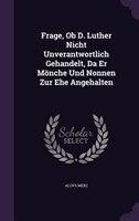 Frage, Ob D. Luther Nicht Unverantwortlich Gehandelt, Da Er Mönche Und Nonnen Zur Ehe Angehalten