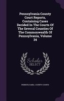Pennsylvania County Court Reports, Containing Cases Decided In The Courts Of The Several Counties Of The Commonwealth Of Pennsylva