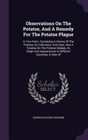 Observations On The Potatoe, And A Remedy For The Potatoe Plague: In Two Parts. Containing A History Of The Potatoe, Its Cultivati