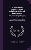 General Laws Of Massachusetts Relating To Railroad Corporations: Street Railway Companies And Electric Railroad Companies. Chapter
