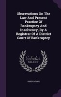Observations On The Law And Present Practice Of Bankruptcy And Insolvency, By A Registrar Of A District Court Of Bankruptcy