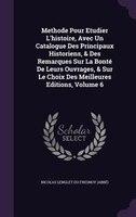 Methode Pour Etudier L'histoire, Avec Un Catalogue Des Principaux Historiens, & Des Remarques Sur La Bonté De