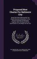 Proposed New Charter For Baltimore City: Being The Draft Submitted By The Charter Revision Committee To The General Assembly Of Ma