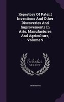 Repertory Of Patent Inventions And Other Discoveries And Improvements In Arts, Manufactures And Agriculture, Volume 9
