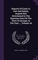 Reports Of Cases In Law And Equity, Argued And Determined In The Supreme Court Of The State Of Georgia, In The Year ..., Volume 44